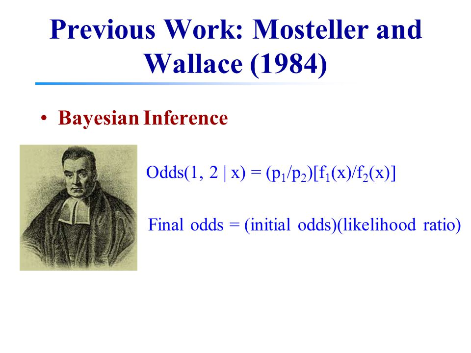 Previous Work: Mosteller and Wallace (1984) Bayesian Inference Odds(1, 2 | x) = (p 1 /p 2 )[f 1 (x)/f 2 (x)] Final odds = (initial odds)(likelihood ra