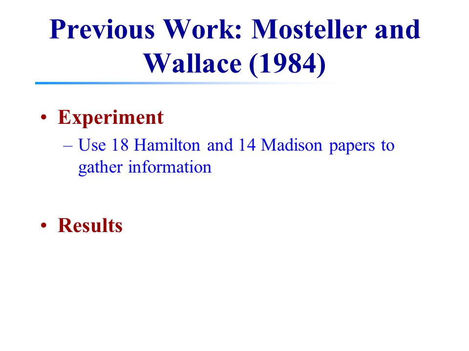 Previous Work: Mosteller and Wallace (1984) Experiment –Use 18 Hamilton and 14 Madison papers to gather information Results