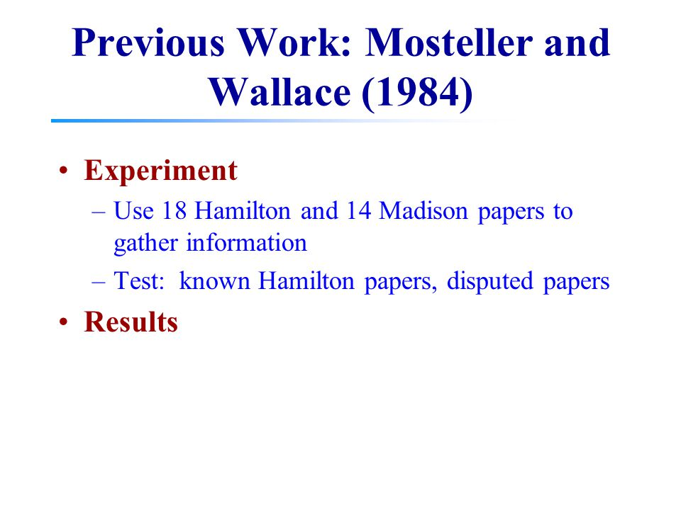 Previous Work: Mosteller and Wallace (1984) Experiment –Use 18 Hamilton and 14 Madison papers to gather information –Test: known Hamilton papers, disp
