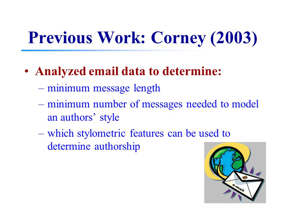 Previous Work: Corney (2003) Analyzed email data to determine: –minimum message length –minimum number of messages needed to model an authors' style –