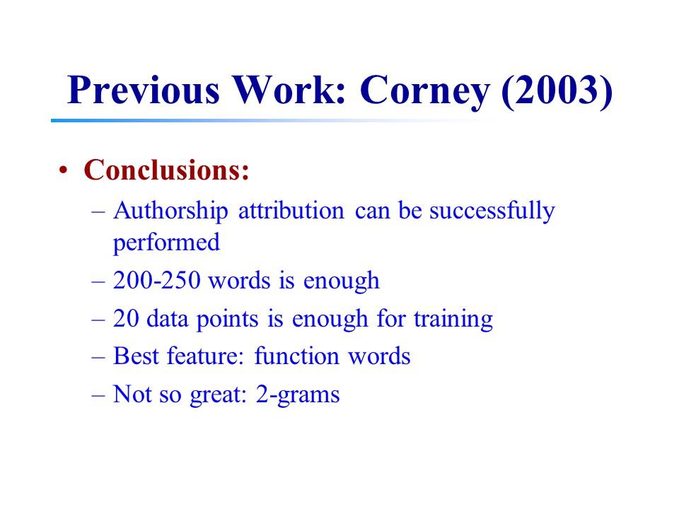 Previous Work: Corney (2003) Conclusions: –Authorship attribution can be successfully performed –200-250 words is enough –20 data points is enough for