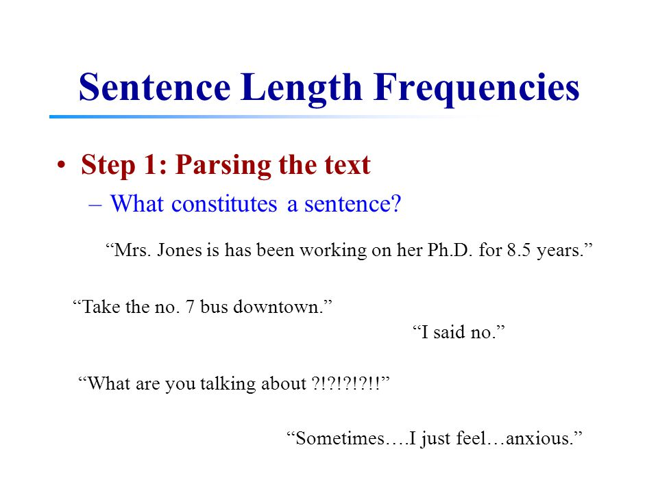 "Sentence Length Frequencies Step 1: Parsing the text –What constitutes a sentence? ""Mrs. Jones is has been working on her Ph.D. for 8.5 years."" ""I sai"