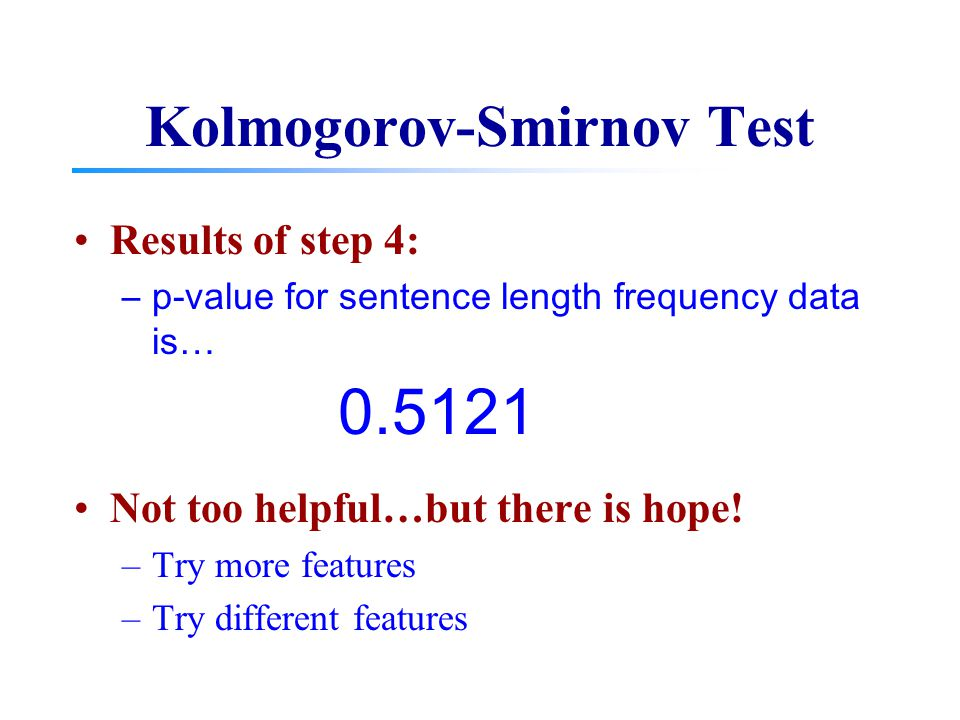 Kolmogorov-Smirnov Test Results of step 4: –p-value for sentence length frequency data is… Not too helpful…but there is hope! –Try more features –Try