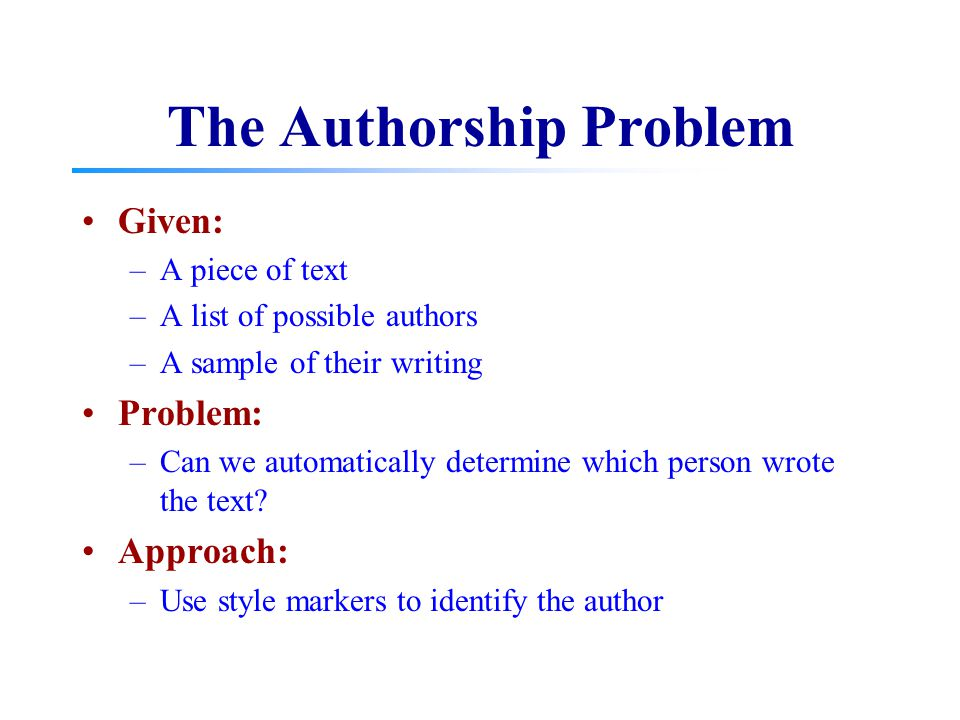 The Authorship Problem Given: –A piece of text –A list of possible authors –A sample of their writing Problem: –Can we automatically determine which p