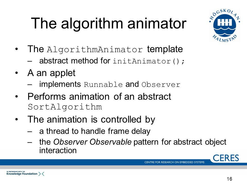 16 The algorithm animator The AlgorithmAnimator template –abstract method for initAnimator(); A an applet –implements Runnable and Observer Performs animation of an abstract SortAlgorithm The animation is controlled by –a thread to handle frame delay –the Observer Observable pattern for abstract object interaction