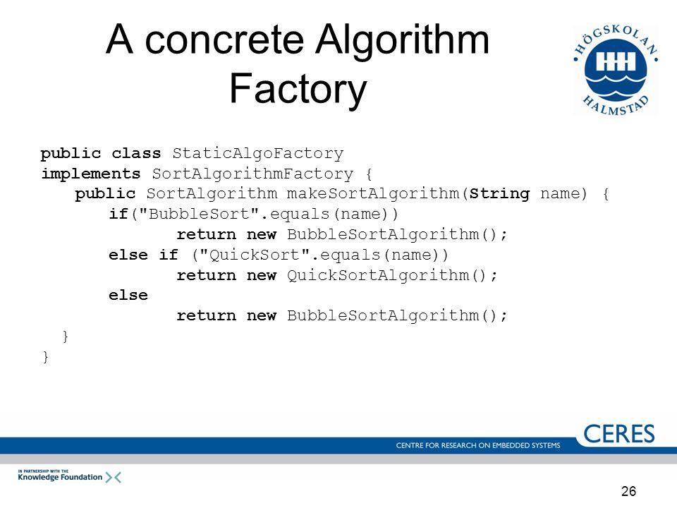 26 A concrete Algorithm Factory public class StaticAlgoFactory implements SortAlgorithmFactory { public SortAlgorithm makeSortAlgorithm(String name) { if( BubbleSort .equals(name)) return new BubbleSortAlgorithm(); else if ( QuickSort .equals(name)) return new QuickSortAlgorithm(); else return new BubbleSortAlgorithm(); }