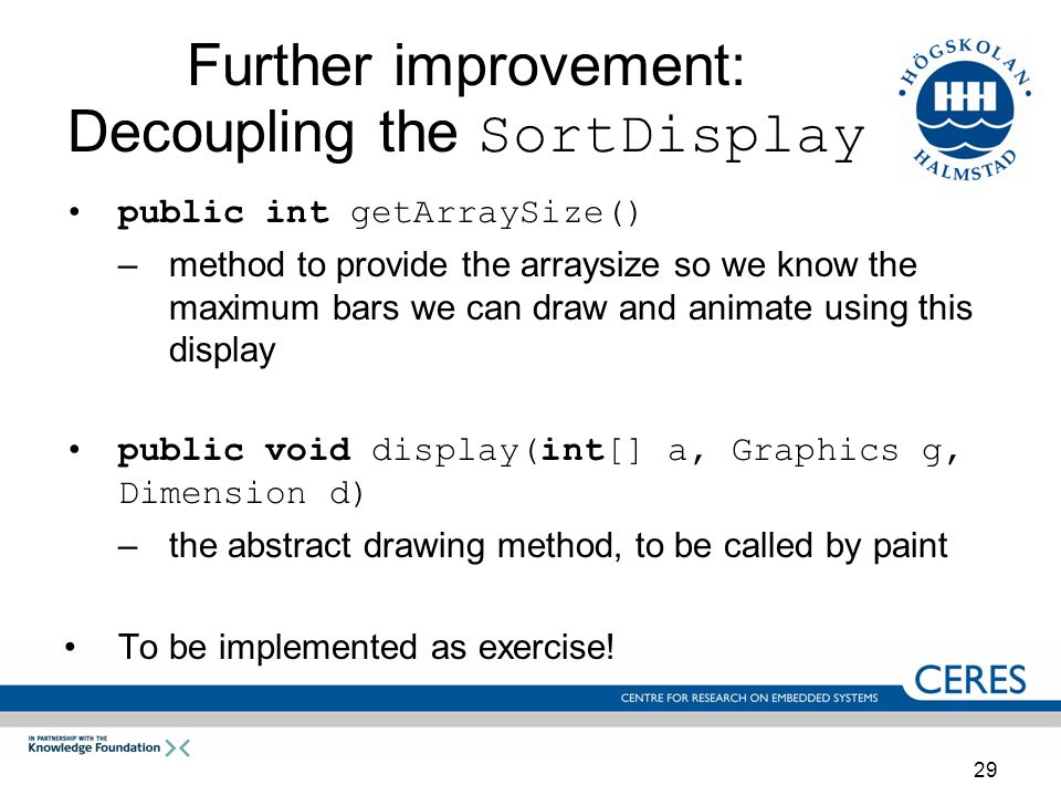 29 Further improvement: Decoupling the SortDisplay public int getArraySize() –method to provide the arraysize so we know the maximum bars we can draw and animate using this display public void display(int[] a, Graphics g, Dimension d) –the abstract drawing method, to be called by paint To be implemented as exercise!