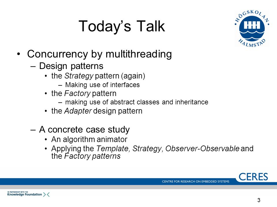 3 Today's Talk Concurrency by multithreading –Design patterns the Strategy pattern (again) –Making use of interfaces the Factory pattern –making use of abstract classes and inheritance the Adapter design pattern –A concrete case study An algorithm animator Applying the Template, Strategy, Observer-Observable and the Factory patterns