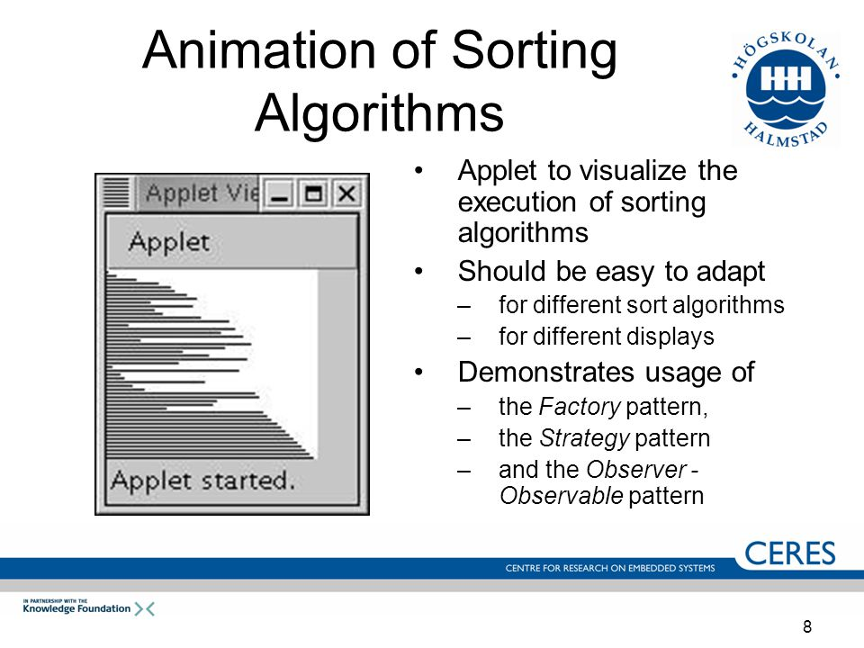 8 Animation of Sorting Algorithms Applet to visualize the execution of sorting algorithms Should be easy to adapt –for different sort algorithms –for different displays Demonstrates usage of –the Factory pattern, –the Strategy pattern –and the Observer - Observable pattern