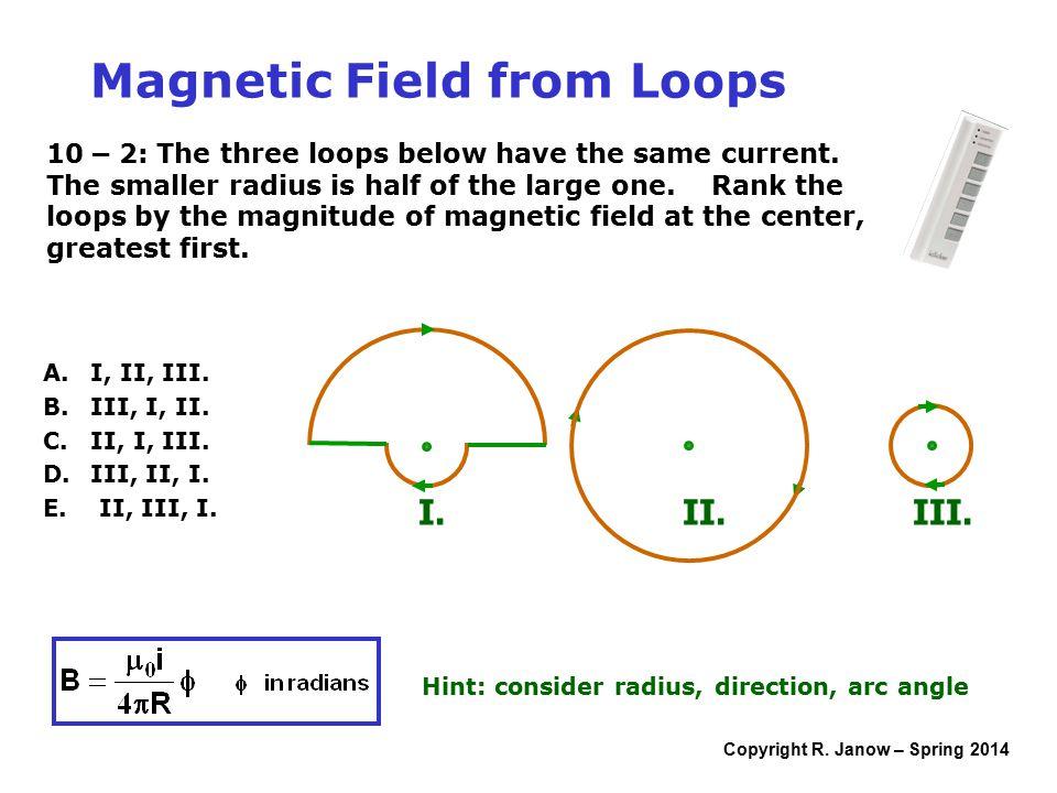 Copyright R. Janow – Spring 2014 A. I, II, III. B. III, I, II. C. II, I, III. D. III, II, I. E. II, III, I. Magnetic Field from Loops Hint: consider r