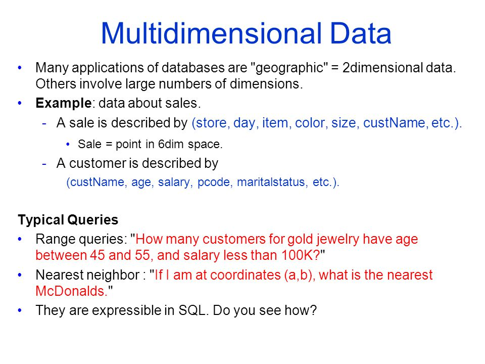 Many applications of databases are geographic = 2­dimensional data.