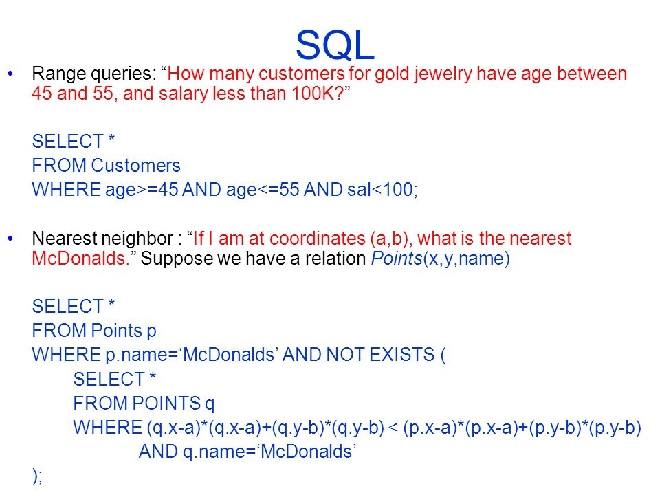 SQL Range queries: How many customers for gold jewelry have age between 45 and 55, and salary less than 100K SELECT * FROM Customers WHERE age>=45 AND age<=55 AND sal<100; Nearest neighbor : If I am at coordinates (a,b), what is the nearest McDonalds. Suppose we have a relation Points(x,y,name) SELECT * FROM Points p WHERE p.name='McDonalds' AND NOT EXISTS ( SELECT * FROM POINTS q WHERE (q.x-a)*(q.x-a)+(q.y-b)*(q.y-b) < (p.x-a)*(p.x-a)+(p.y-b)*(p.y-b) AND q.name='McDonalds' );
