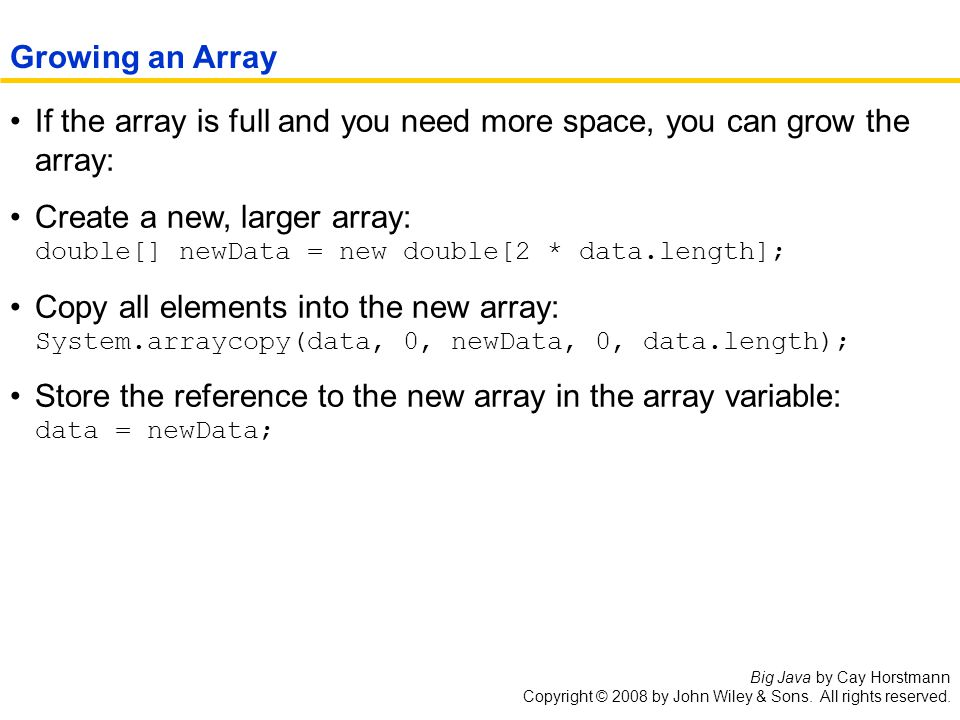 Big Java by Cay Horstmann Copyright © 2008 by John Wiley & Sons. All rights reserved. If the array is full and you need more space, you can grow the a