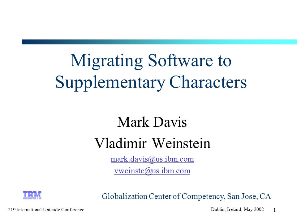 21 st International Unicode Conference Dublin, Ireland, May 2002 1 Migrating Software to Supplementary Characters Mark Davis Vladimir Weinstein mark.davis@us.ibm.com vweinste@us.ibm.com Globalization Center of Competency, San Jose, CA