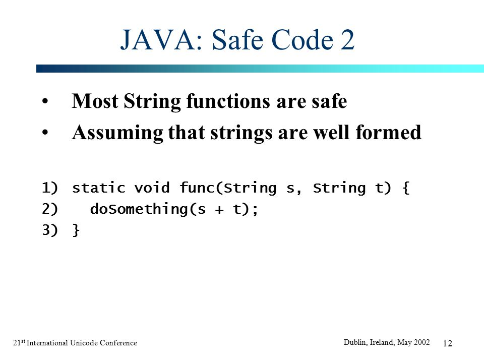 21 st International Unicode Conference Dublin, Ireland, May 2002 12 JAVA: Safe Code 2 Most String functions are safe Assuming that strings are well formed 1)static void func(String s, String t) { 2)doSomething(s + t); 3)}