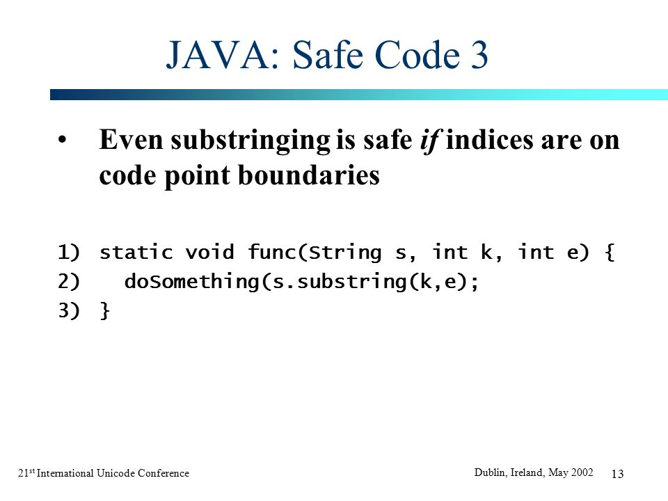 21 st International Unicode Conference Dublin, Ireland, May 2002 13 JAVA: Safe Code 3 Even substringing is safe if indices are on code point boundaries 1)static void func(String s, int k, int e) { 2)doSomething(s.substring(k,e); 3)}