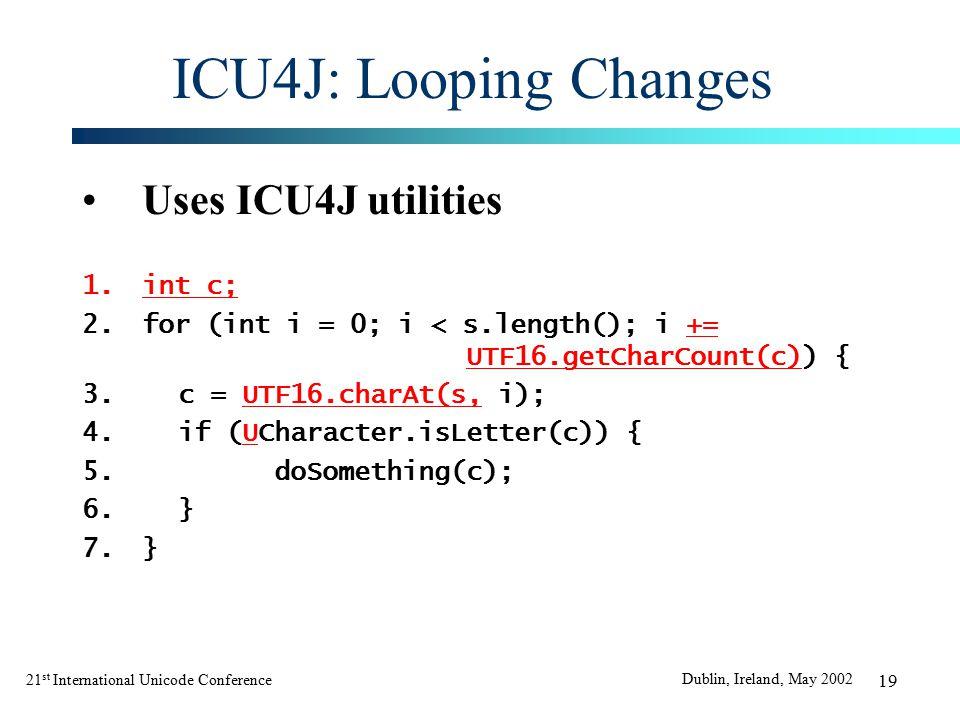 21 st International Unicode Conference Dublin, Ireland, May 2002 19 ICU4J: Looping Changes Uses ICU4J utilities 1.int c; 2.for (int i = 0; i < s.length(); i += UTF16.getCharCount(c)) { 3.c = UTF16.charAt(s, i); 4.if (UCharacter.isLetter(c)) { 5.doSomething(c); 6.} 7.}