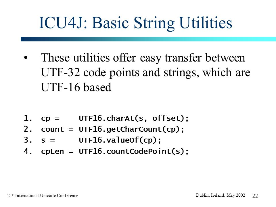 21 st International Unicode Conference Dublin, Ireland, May 2002 22 ICU4J: Basic String Utilities These utilities offer easy transfer between UTF-32 code points and strings, which are UTF-16 based 1.cp =UTF16.charAt(s, offset); 2.count =UTF16.getCharCount(cp); 3.s =UTF16.valueOf(cp); 4.cpLen =UTF16.countCodePoint(s);