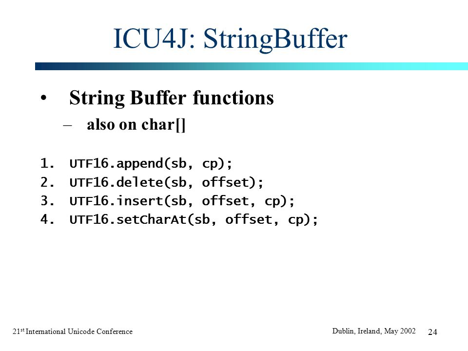 21 st International Unicode Conference Dublin, Ireland, May 2002 24 ICU4J: StringBuffer String Buffer functions –also on char[] 1.UTF16.append(sb, cp); 2.UTF16.delete(sb, offset); 3.UTF16.insert(sb, offset, cp); 4.UTF16.setCharAt(sb, offset, cp);