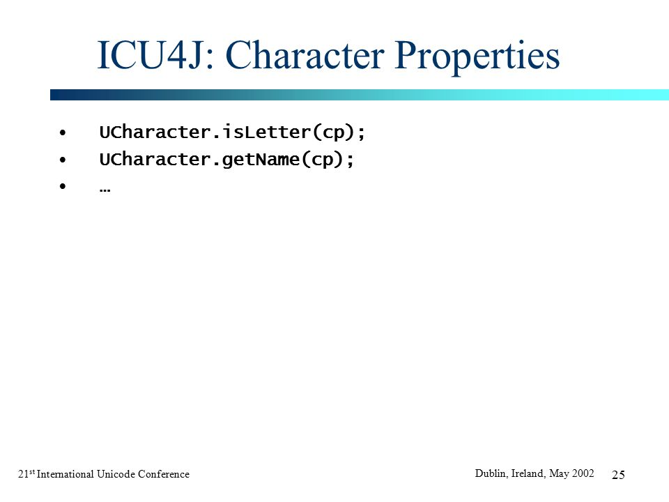 21 st International Unicode Conference Dublin, Ireland, May 2002 25 ICU4J: Character Properties UCharacter.isLetter(cp); UCharacter.getName(cp); …