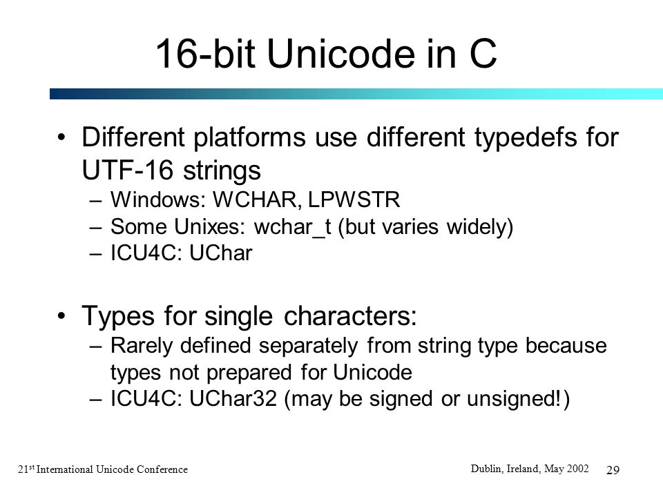 21 st International Unicode Conference Dublin, Ireland, May 2002 29 16-bit Unicode in C Different platforms use different typedefs for UTF-16 strings –Windows: WCHAR, LPWSTR –Some Unixes: wchar_t (but varies widely) –ICU4C: UChar Types for single characters: –Rarely defined separately from string type because types not prepared for Unicode –ICU4C: UChar32 (may be signed or unsigned!)