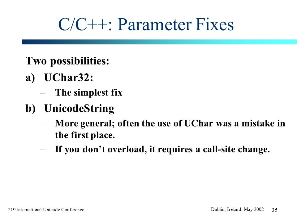 21 st International Unicode Conference Dublin, Ireland, May 2002 35 C/C++: Parameter Fixes Two possibilities: a)UChar32: –The simplest fix b)UnicodeString –More general; often the use of UChar was a mistake in the first place.