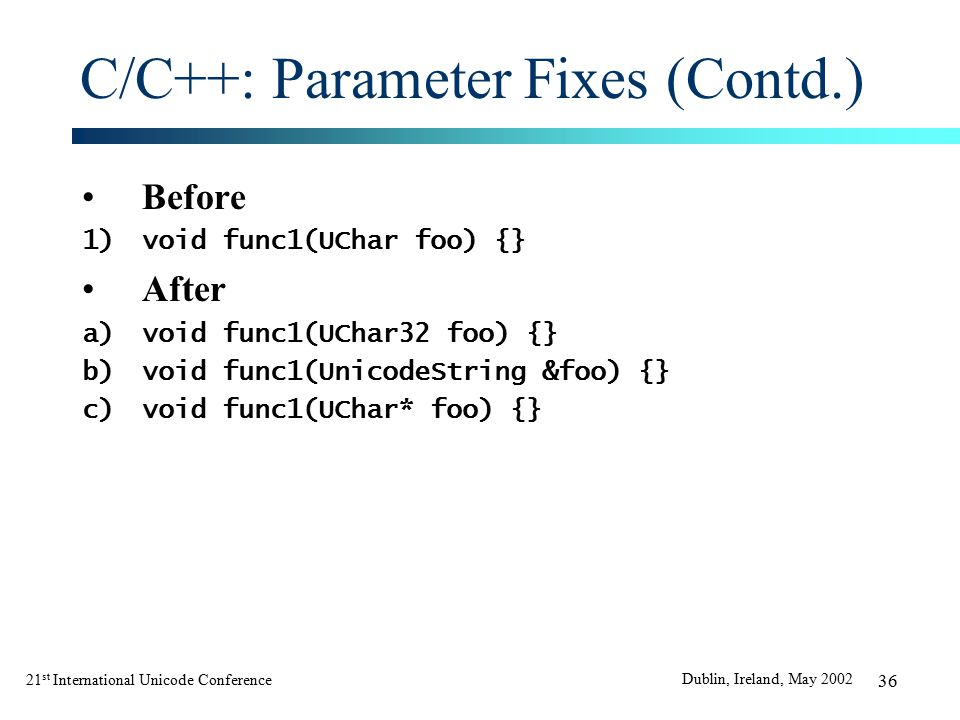 21 st International Unicode Conference Dublin, Ireland, May 2002 36 C/C++: Parameter Fixes (Contd.) Before 1)void func1(UChar foo) {} After a)void func1(UChar32 foo) {} b)void func1(UnicodeString &foo) {} c)void func1(UChar* foo) {}