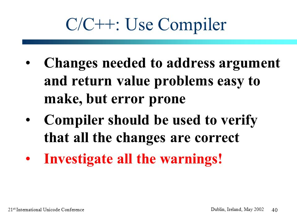 21 st International Unicode Conference Dublin, Ireland, May 2002 40 C/C++: Use Compiler Changes needed to address argument and return value problems easy to make, but error prone Compiler should be used to verify that all the changes are correct Investigate all the warnings!