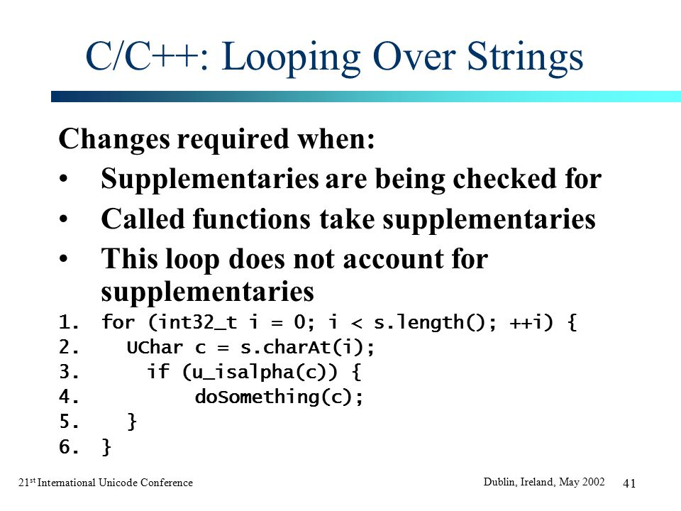21 st International Unicode Conference Dublin, Ireland, May 2002 41 C/C++: Looping Over Strings Changes required when: Supplementaries are being checked for Called functions take supplementaries This loop does not account for supplementaries 1.for (int32_t i = 0; i < s.length(); ++i) { 2.UChar c = s.charAt(i); 3.