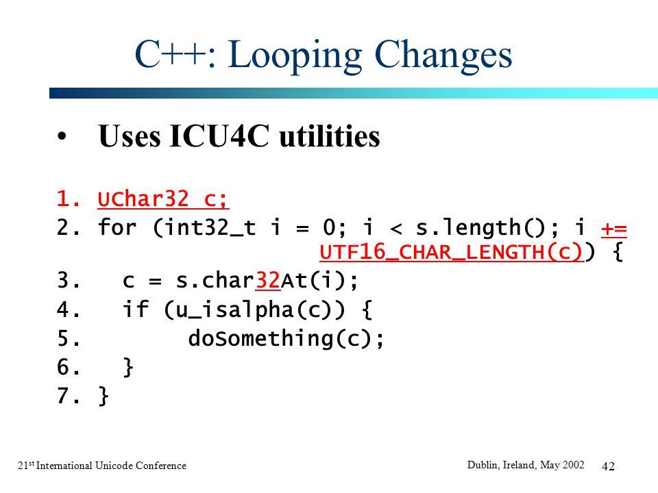21 st International Unicode Conference Dublin, Ireland, May 2002 42 C++: Looping Changes Uses ICU4C utilities 1.UChar32 c; 2.for (int32_t i = 0; i < s.length(); i += UTF16_CHAR_LENGTH(c)) { 3.c = s.char32At(i); 4.if (u_isalpha(c)) { 5.doSomething(c); 6.} 7.}