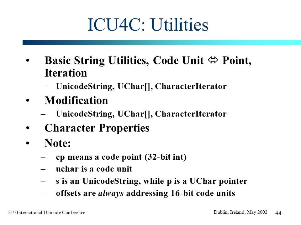 21 st International Unicode Conference Dublin, Ireland, May 2002 44 ICU4C: Utilities Basic String Utilities, Code Unit  Point, Iteration –UnicodeString, UChar[], CharacterIterator Modification –UnicodeString, UChar[], CharacterIterator Character Properties Note: –cp means a code point (32-bit int) –uchar is a code unit –s is an UnicodeString, while p is a UChar pointer –offsets are always addressing 16-bit code units