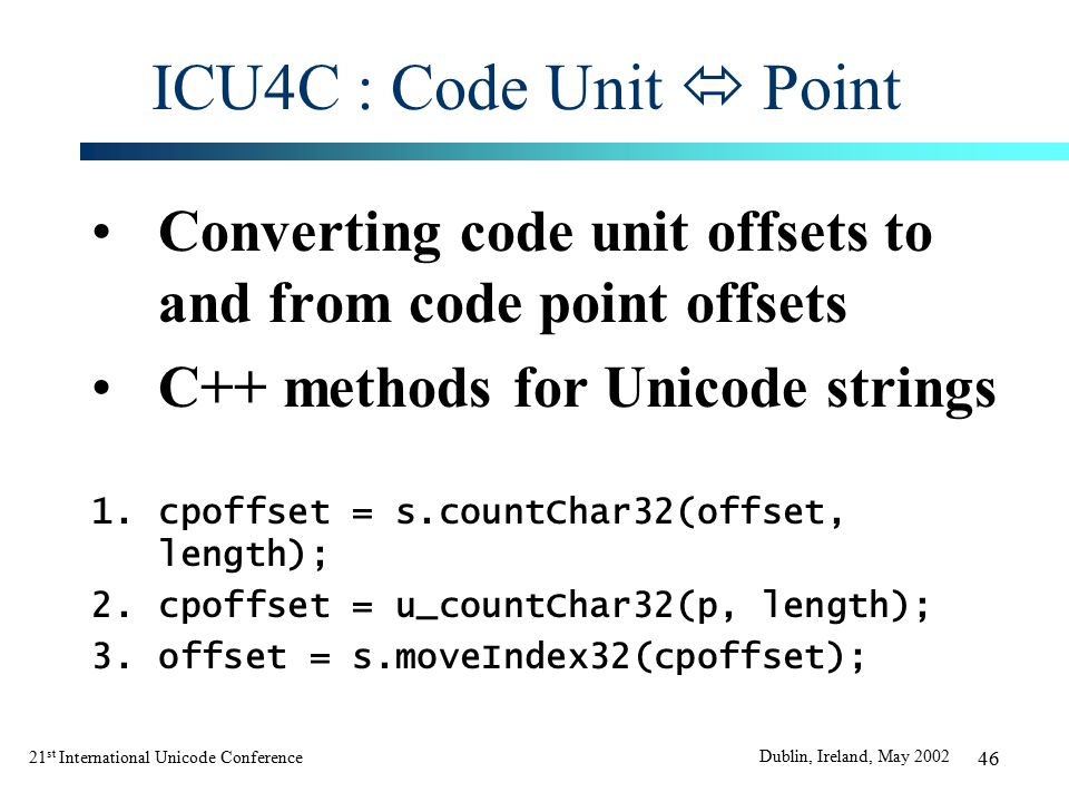 21 st International Unicode Conference Dublin, Ireland, May 2002 46 ICU4C : Code Unit  Point Converting code unit offsets to and from code point offsets C++ methods for Unicode strings 1.cpoffset = s.countChar32(offset, length); 2.cpoffset = u_countChar32(p, length); 3.offset = s.moveIndex32(cpoffset);
