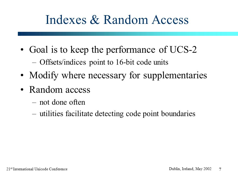 21 st International Unicode Conference Dublin, Ireland, May 2002 28 Basic Data Types In C many types can hold a UTF-16 code unit Essentially 16-bit wide and unsigned ICU4C uses: –UTF-16 in UChar data type –UTF-32 in UChar32 data type