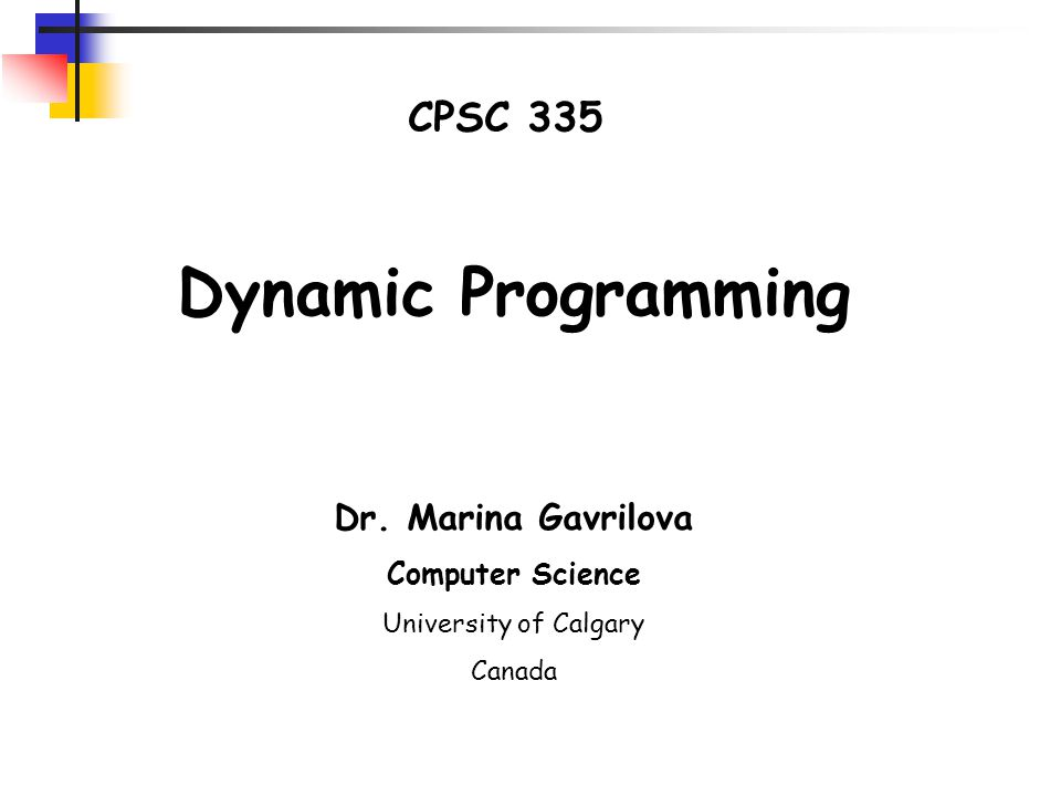 CPSC 335 Dynamic Programming Dr. Marina Gavrilova Computer Science University of Calgary Canada