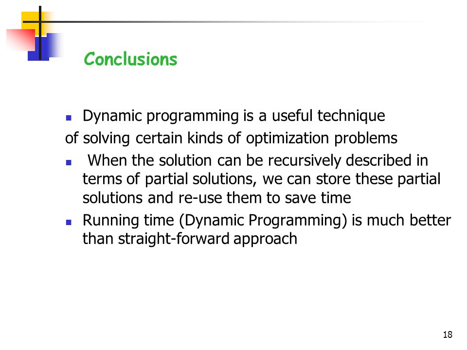 Dynamic programming is a useful technique of solving certain kinds of optimization problems When the solution can be recursively described in terms of partial solutions, we can store these partial solutions and re-use them to save time Running time (Dynamic Programming) is much better than straight-forward approach 18 Conclusions