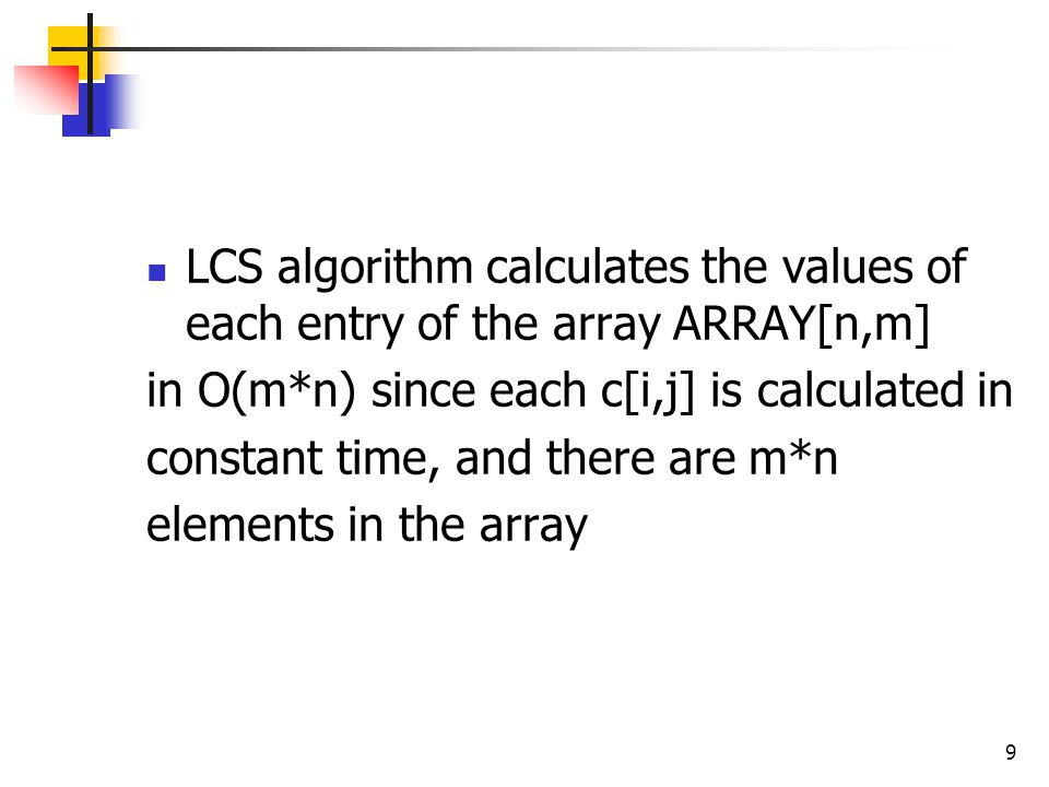 LCS algorithm calculates the values of each entry of the array ARRAY[n,m] in O(m*n) since each c[i,j] is calculated in constant time, and there are m*n elements in the array 9
