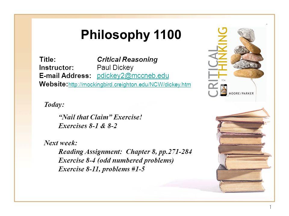 1 Philosophy 1100 Title:Critical Reasoning Instructor:Paul Dickey E-mail Address:pdickey2@mccneb.edupdickey2@mccneb.edu Website: http://mockingbird.creighton.edu/NCW/dickey.htm http://mockingbird.creighton.edu/NCW/dickey.htm Today: Nail that Claim Exercise.