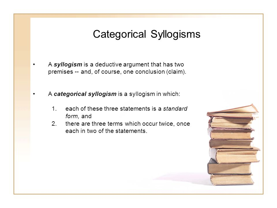 Categorical Syllogisms A syllogism is a deductive argument that has two premises -- and, of course, one conclusion (claim).