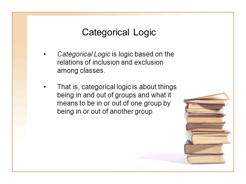 Categorical Logic Categorical Logic is logic based on the relations of inclusion and exclusion among classes. That is, categorical logic is about thin