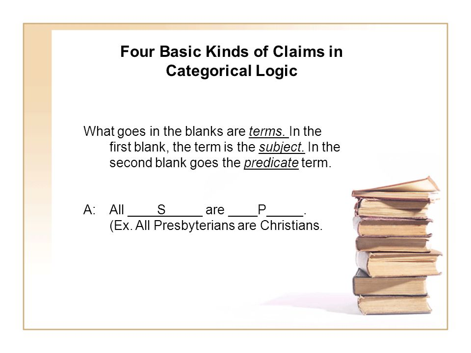 Four Basic Kinds of Claims in Categorical Logic What goes in the blanks are terms. In the first blank, the term is the subject. In the second blank go