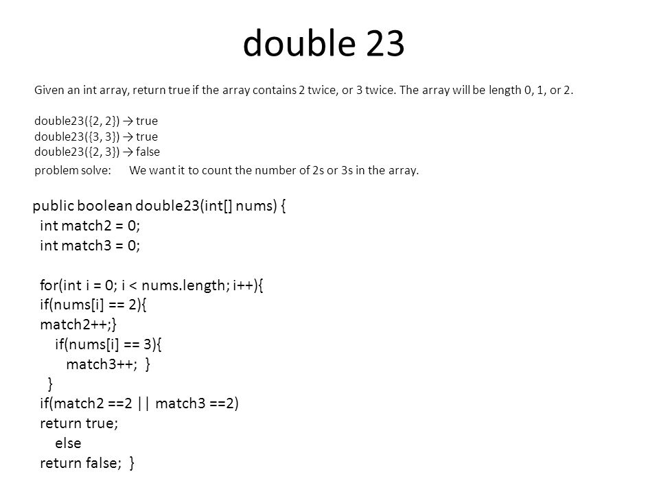 double 23 Given an int array, return true if the array contains 2 twice, or 3 twice. The array will be length 0, 1, or 2. double23({2, 2}) → true doub