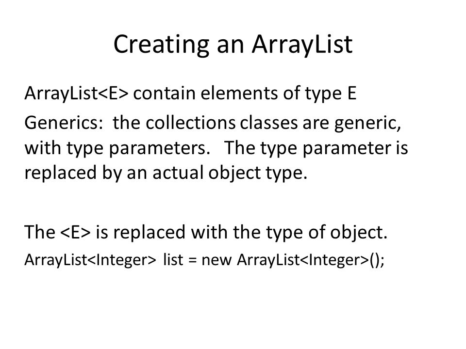 Creating an ArrayList ArrayList contain elements of type E Generics: the collections classes are generic, with type parameters. The type parameter is