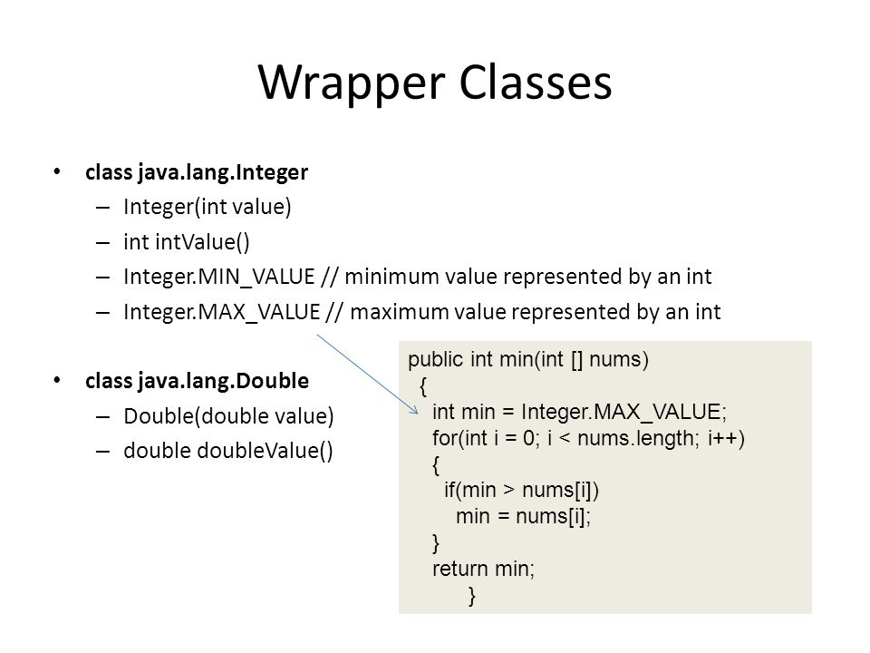 Wrapper Classes class java.lang.Integer – Integer(int value) – int intValue() – Integer.MIN_VALUE // minimum value represented by an int – Integer.MAX