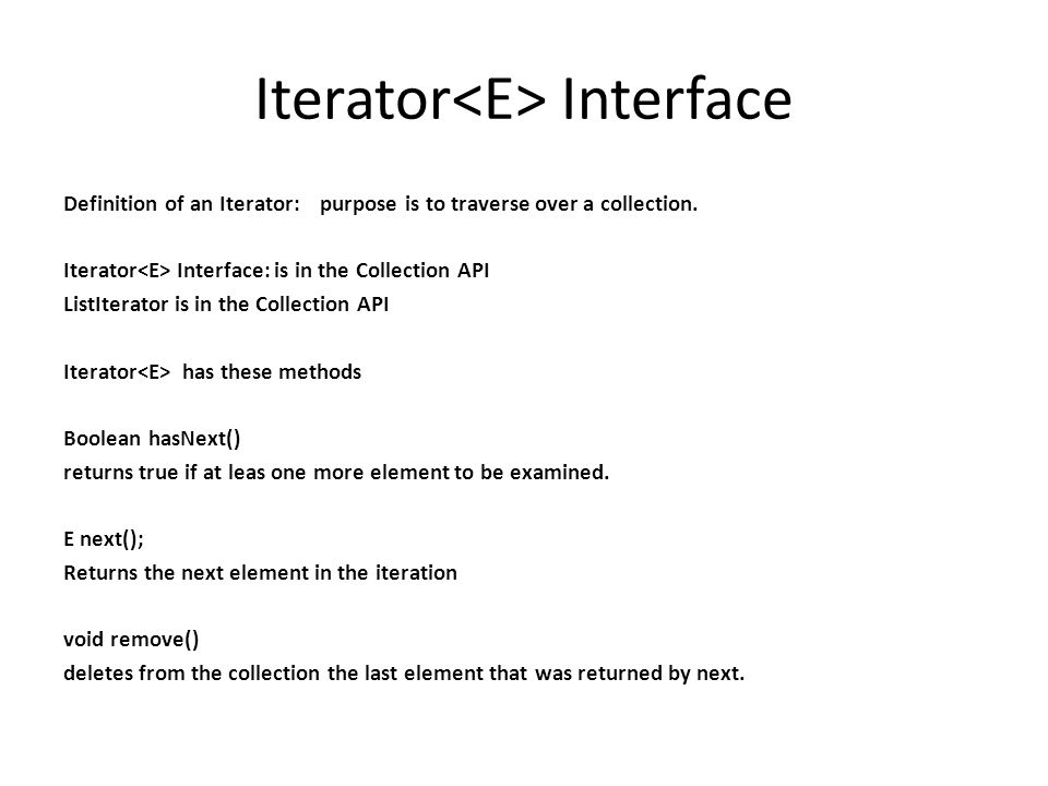 Iterator Interface Definition of an Iterator: purpose is to traverse over a collection. Iterator Interface: is in the Collection API ListIterator is i