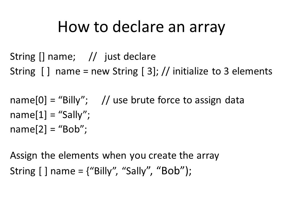 "How to declare an array String [] name; // just declare String [ ] name = new String [ 3]; // initialize to 3 elements name[0] = ""Billy""; // use brute"