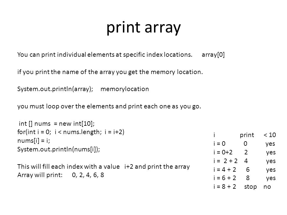 print array You can print individual elements at specific index locations. array[0] if you print the name of the array you get the memory location. Sy
