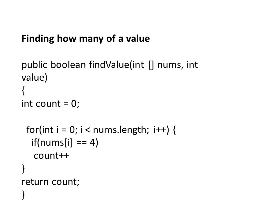 Finding how many of a value public boolean findValue(int [] nums, int value) { int count = 0; for(int i = 0; i < nums.length; i++) { if(nums[i] == 4)