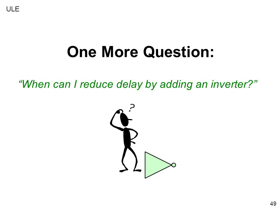 49 When can I reduce delay by adding an inverter One More Question: ULE