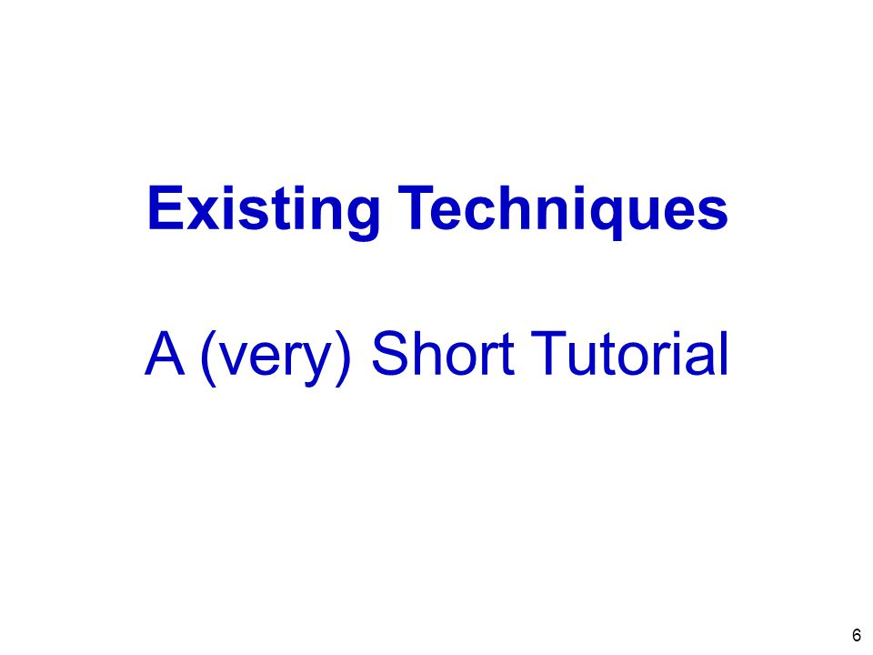 6 Existing Techniques A (very) Short Tutorial