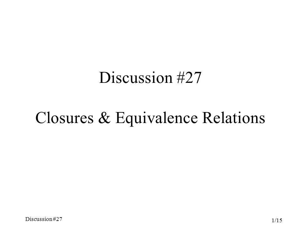 Discussion #27 Chapter 5, Sections 4.6-7 1/15 Discussion #27 Closures & Equivalence Relations